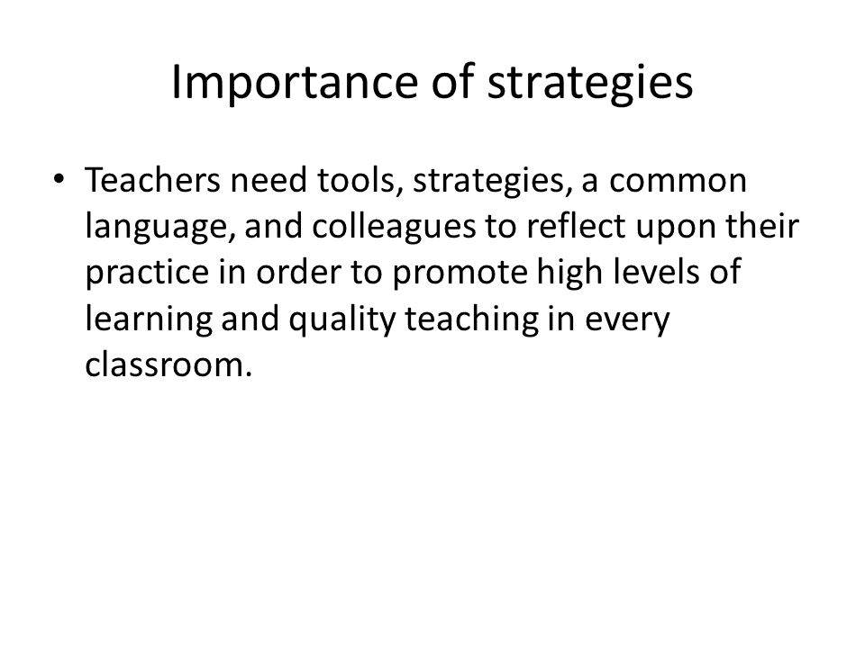 Importance of strategies Teachers need tools, strategies, a common language, and colleagues to reflect upon their practice in order to promote high levels of learning and quality teaching in every classroom.