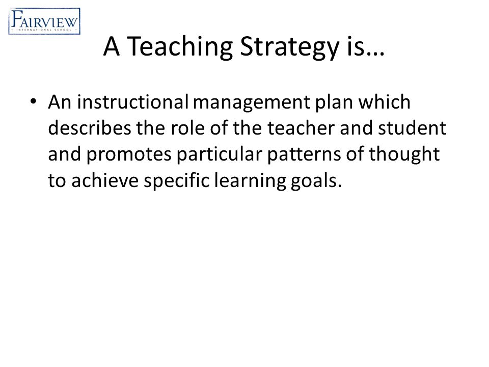 A Teaching Strategy is… An instructional management plan which describes the role of the teacher and student and promotes particular patterns of thought to achieve specific learning goals.