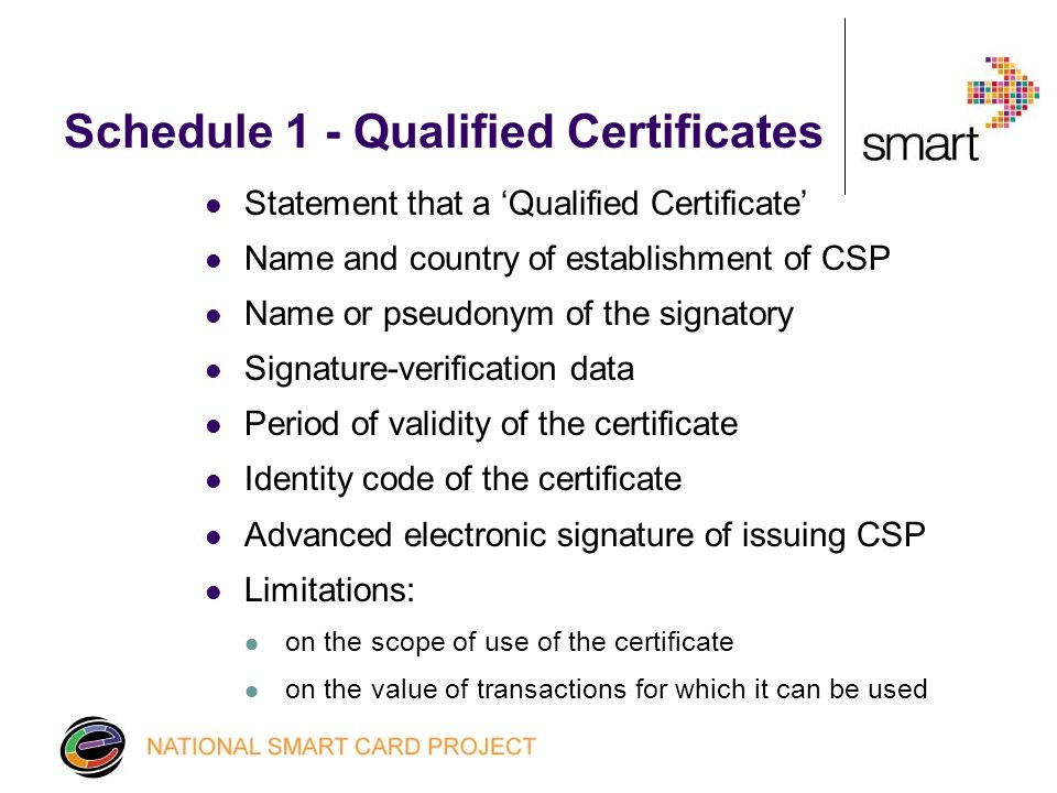 Schedule 1 - Qualified Certificates Statement that a 'Qualified Certificate' Name and country of establishment of CSP Name or pseudonym of the signatory Signature-verification data Period of validity of the certificate Identity code of the certificate Advanced electronic signature of issuing CSP Limitations: on the scope of use of the certificate on the value of transactions for which it can be used