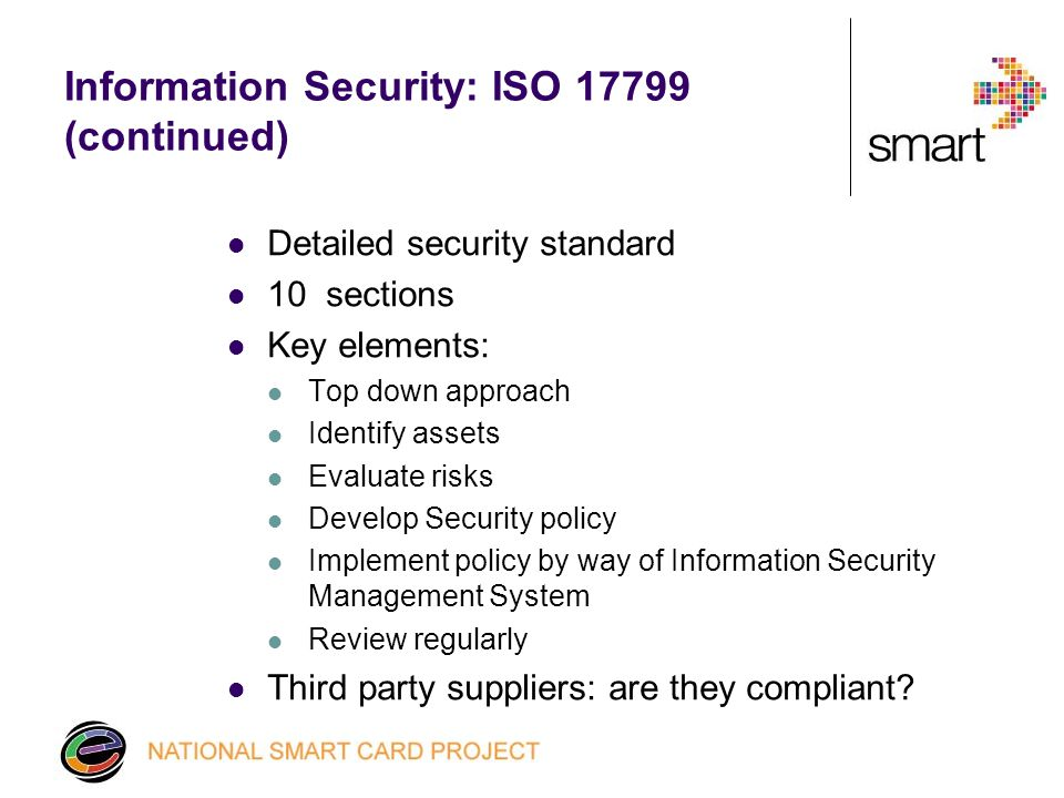 Information Security: ISO (continued) Detailed security standard 10 sections Key elements: Top down approach Identify assets Evaluate risks Develop Security policy Implement policy by way of Information Security Management System Review regularly Third party suppliers: are they compliant