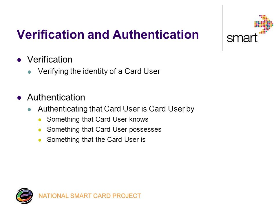 Verification and Authentication Verification Verifying the identity of a Card User Authentication Authenticating that Card User is Card User by Something that Card User knows Something that Card User possesses Something that the Card User is