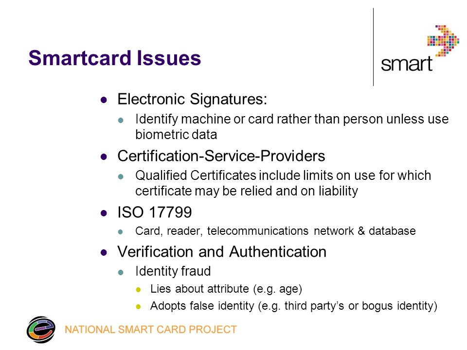 Smartcard Issues Electronic Signatures: Identify machine or card rather than person unless use biometric data Certification-Service-Providers Qualified Certificates include limits on use for which certificate may be relied and on liability ISO Card, reader, telecommunications network & database Verification and Authentication Identity fraud Lies about attribute (e.g.