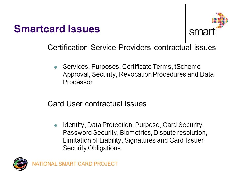 Smartcard Issues Certification-Service-Providers contractual issues Services, Purposes, Certificate Terms, tScheme Approval, Security, Revocation Procedures and Data Processor Card User contractual issues Identity, Data Protection, Purpose, Card Security, Password Security, Biometrics, Dispute resolution, Limitation of Liability, Signatures and Card Issuer Security Obligations