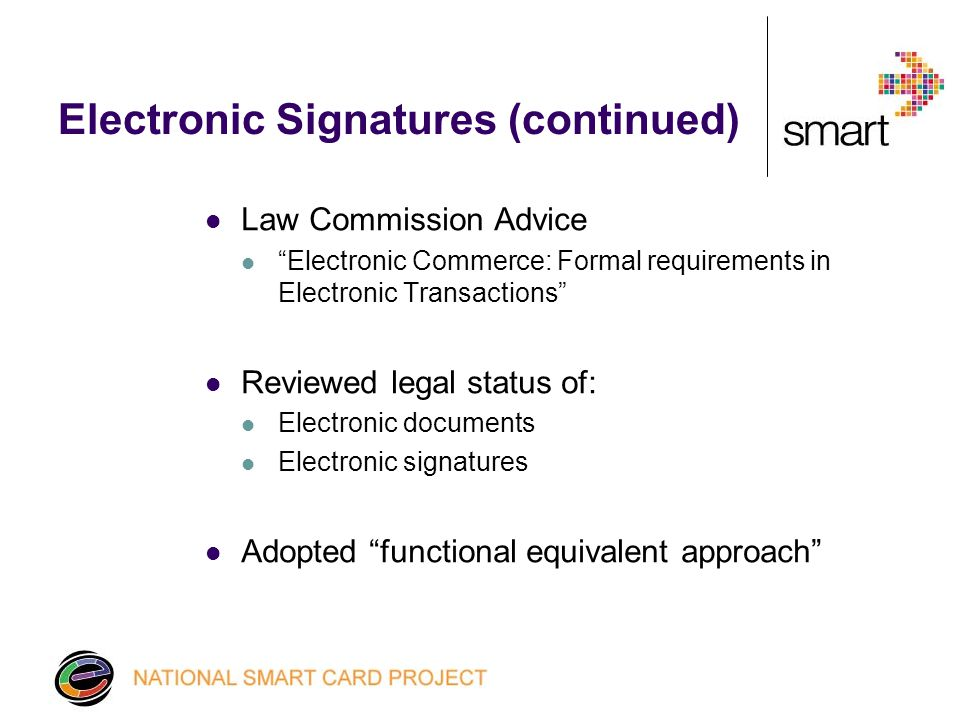 Electronic Signatures (continued) Law Commission Advice Electronic Commerce: Formal requirements in Electronic Transactions Reviewed legal status of: Electronic documents Electronic signatures Adopted functional equivalent approach
