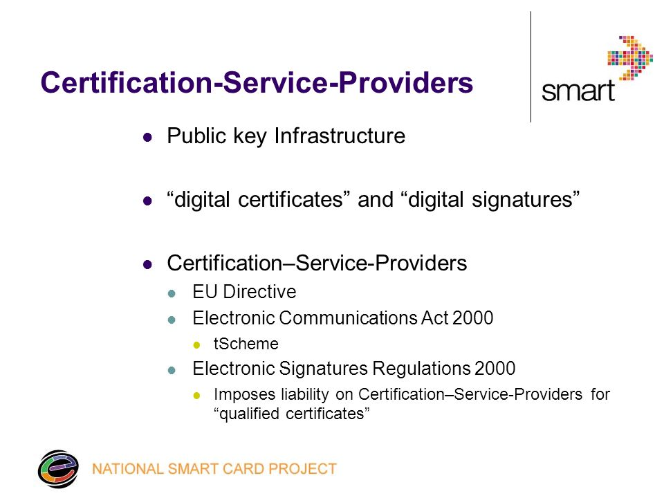 Certification-Service-Providers Public key Infrastructure digital certificates and digital signatures Certification–Service-Providers EU Directive Electronic Communications Act 2000 tScheme Electronic Signatures Regulations 2000 Imposes liability on Certification–Service-Providers for qualified certificates
