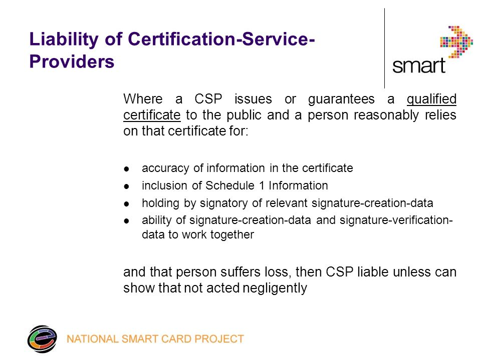 Liability of Certification-Service- Providers Where a CSP issues or guarantees a qualified certificate to the public and a person reasonably relies on that certificate for: accuracy of information in the certificate inclusion of Schedule 1 Information holding by signatory of relevant signature-creation-data ability of signature-creation-data and signature-verification- data to work together and that person suffers loss, then CSP liable unless can show that not acted negligently