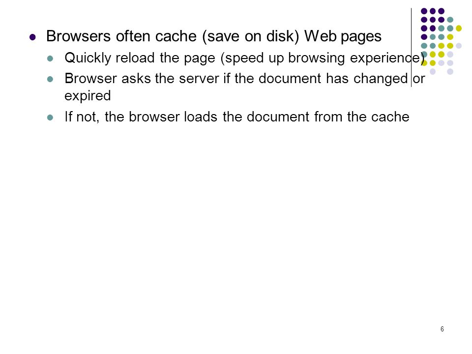 6 Browsers often cache (save on disk) Web pages Quickly reload the page (speed up browsing experience) Browser asks the server if the document has changed or expired If not, the browser loads the document from the cache