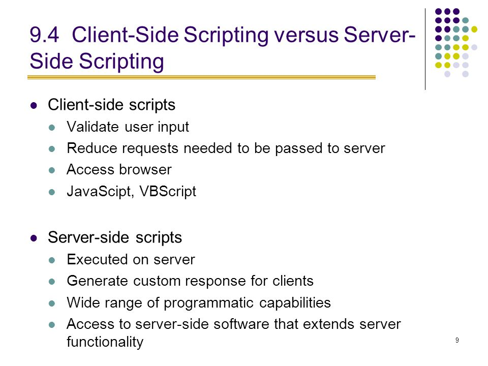 9 9.4 Client-Side Scripting versus Server- Side Scripting Client-side scripts Validate user input Reduce requests needed to be passed to server Access browser JavaScipt, VBScript Server-side scripts Executed on server Generate custom response for clients Wide range of programmatic capabilities Access to server-side software that extends server functionality
