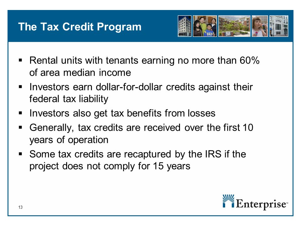 13 The Tax Credit Program  Rental units with tenants earning no more than 60% of area median income  Investors earn dollar-for-dollar credits against their federal tax liability  Investors also get tax benefits from losses  Generally, tax credits are received over the first 10 years of operation  Some tax credits are recaptured by the IRS if the project does not comply for 15 years