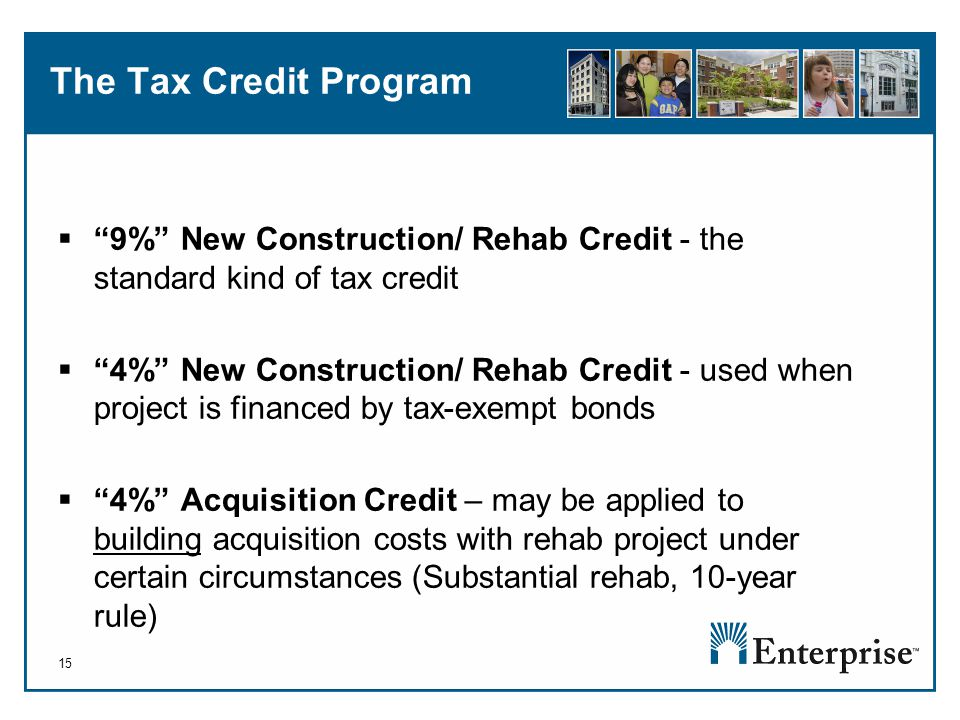 15 The Tax Credit Program  9% New Construction/ Rehab Credit - the standard kind of tax credit  4% New Construction/ Rehab Credit - used when project is financed by tax-exempt bonds  4% Acquisition Credit – may be applied to building acquisition costs with rehab project under certain circumstances (Substantial rehab, 10-year rule)