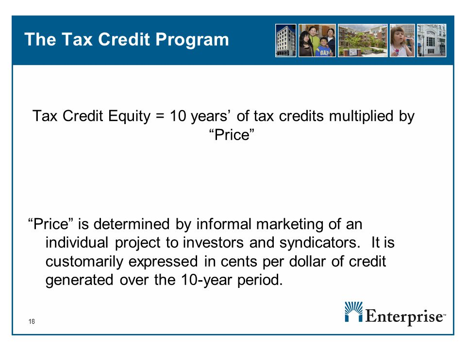 18 The Tax Credit Program Tax Credit Equity = 10 years' of tax credits multiplied by Price Price is determined by informal marketing of an individual project to investors and syndicators.