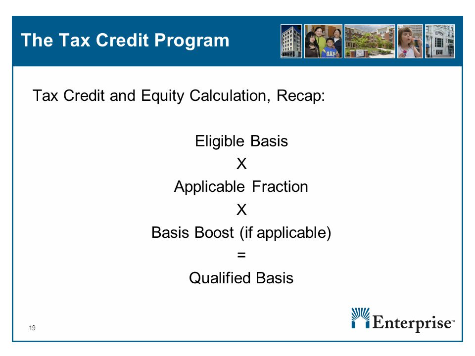 19 The Tax Credit Program Tax Credit and Equity Calculation, Recap: Eligible Basis X Applicable Fraction X Basis Boost (if applicable) = Qualified Basis