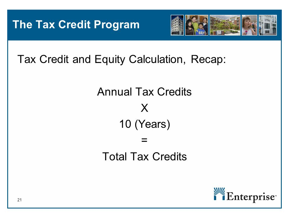 21 The Tax Credit Program Tax Credit and Equity Calculation, Recap: Annual Tax Credits X 10 (Years) = Total Tax Credits