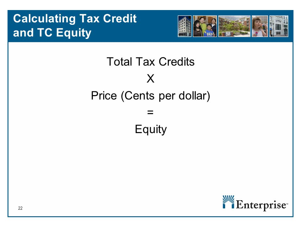 22 Calculating Tax Credit and TC Equity Total Tax Credits X Price (Cents per dollar) = Equity