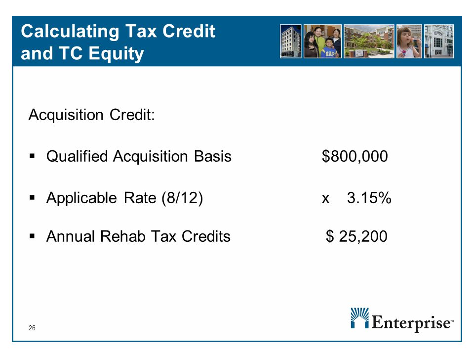 26 Calculating Tax Credit and TC Equity Acquisition Credit:  Qualified Acquisition Basis $800,000  Applicable Rate (8/12) x 3.15%  Annual Rehab Tax Credits $ 25,200