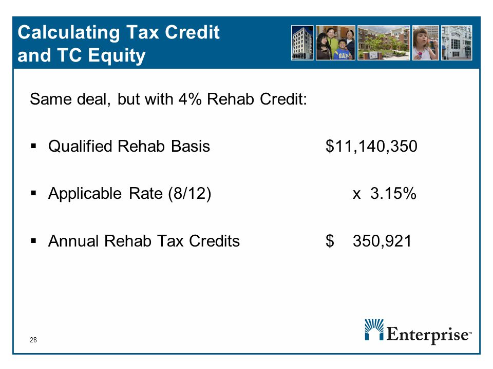 28 Calculating Tax Credit and TC Equity Same deal, but with 4% Rehab Credit:  Qualified Rehab Basis$11,140,350  Applicable Rate (8/12) x 3.15%  Annual Rehab Tax Credits$ 350,921