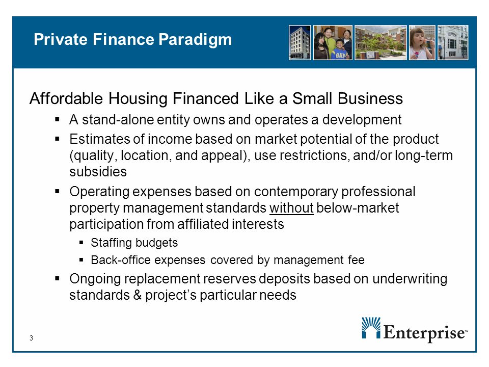 3 Private Finance Paradigm Affordable Housing Financed Like a Small Business  A stand-alone entity owns and operates a development  Estimates of income based on market potential of the product (quality, location, and appeal), use restrictions, and/or long-term subsidies  Operating expenses based on contemporary professional property management standards without below-market participation from affiliated interests  Staffing budgets  Back-office expenses covered by management fee  Ongoing replacement reserves deposits based on underwriting standards & project's particular needs