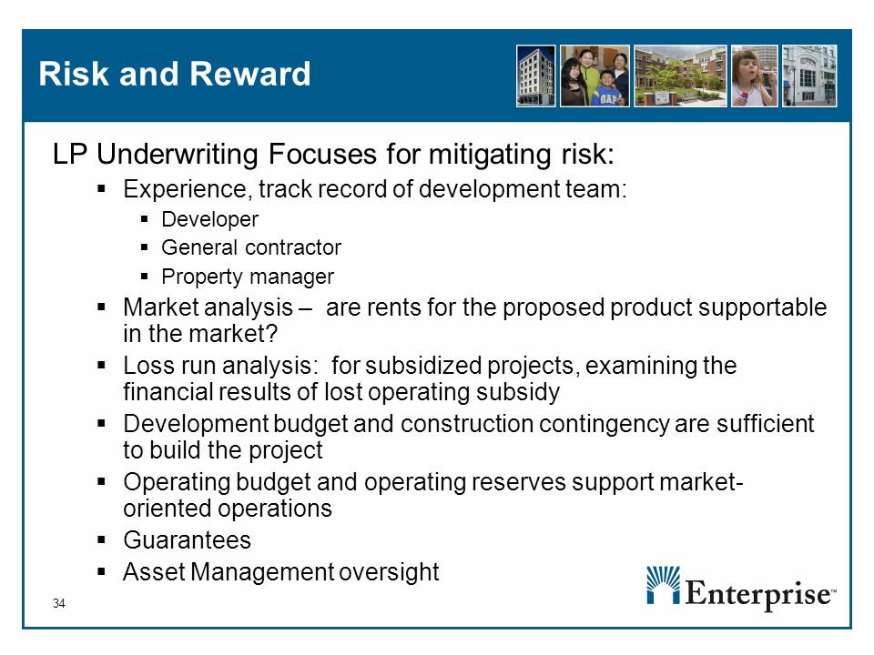 34 Risk and Reward LP Underwriting Focuses for mitigating risk:  Experience, track record of development team:  Developer  General contractor  Property manager  Market analysis – are rents for the proposed product supportable in the market.