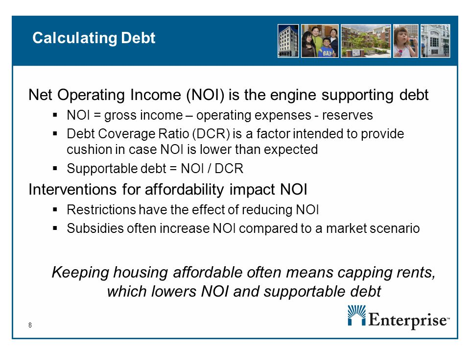 8 Calculating Debt Net Operating Income (NOI) is the engine supporting debt  NOI = gross income – operating expenses - reserves  Debt Coverage Ratio (DCR) is a factor intended to provide cushion in case NOI is lower than expected  Supportable debt = NOI / DCR Interventions for affordability impact NOI  Restrictions have the effect of reducing NOI  Subsidies often increase NOI compared to a market scenario Keeping housing affordable often means capping rents, which lowers NOI and supportable debt