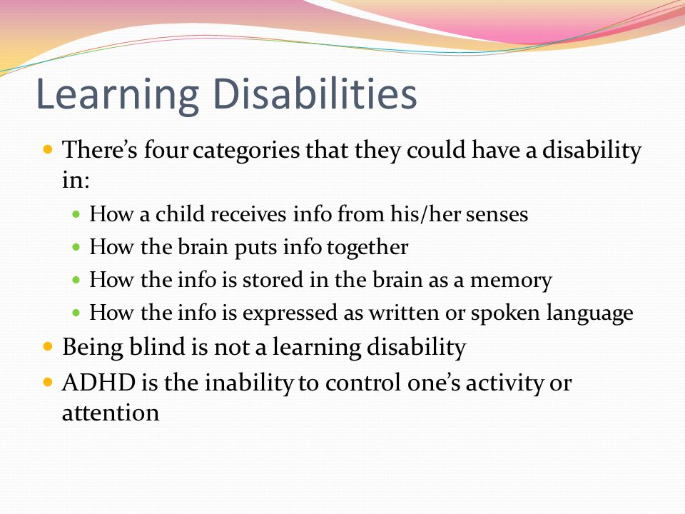 Learning Disabilities There's four categories that they could have a disability in: How a child receives info from his/her senses How the brain puts info together How the info is stored in the brain as a memory How the info is expressed as written or spoken language Being blind is not a learning disability ADHD is the inability to control one's activity or attention