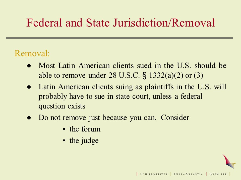 Federal and State Jurisdiction/Removal Removal: ● Most Latin American clients sued in the U.S.