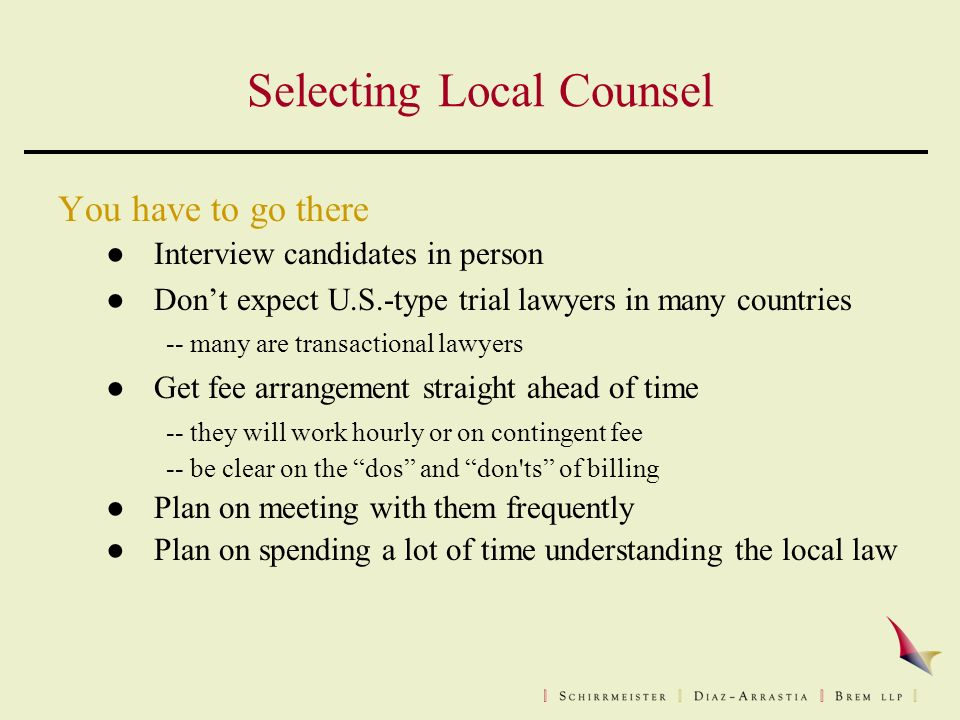 Selecting Local Counsel You have to go there ●Interview candidates in person ●Don't expect U.S.-type trial lawyers in many countries -- many are transactional lawyers ●Get fee arrangement straight ahead of time -- they will work hourly or on contingent fee -- be clear on the dos and don ts of billing ●Plan on meeting with them frequently ●Plan on spending a lot of time understanding the local law