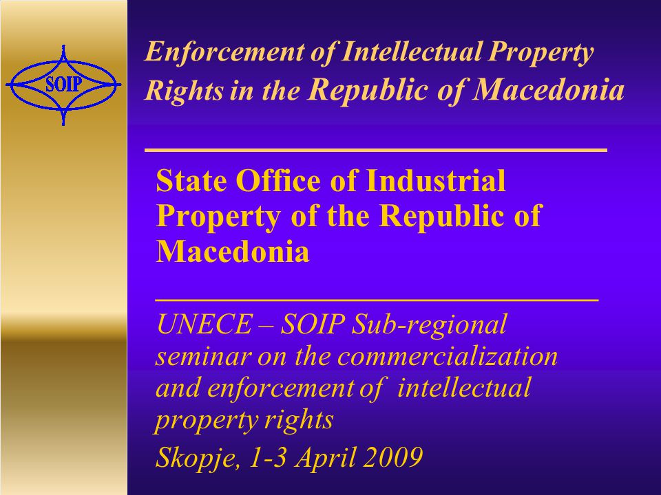 Enforcement of Intellectual Property Rights in the Republic of Macedonia State Office of Industrial Property of the Republic of Macedonia ______________________________ UNECE – SOIP Sub-regional seminar on the commercialization and enforcement of intellectual property rights Skopje, 1-3 April 2009