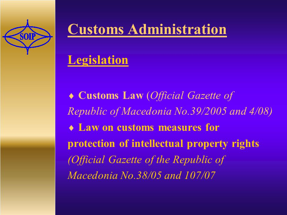 Customs Administration Legislation  Customs Law ( Official Gazette of Republic of Macedonia No.39/2005 and 4/08)  Law on customs measures for protection of intellectual property rights (Official Gazette of the Republic of Macedonia No.38/05 and 107/07