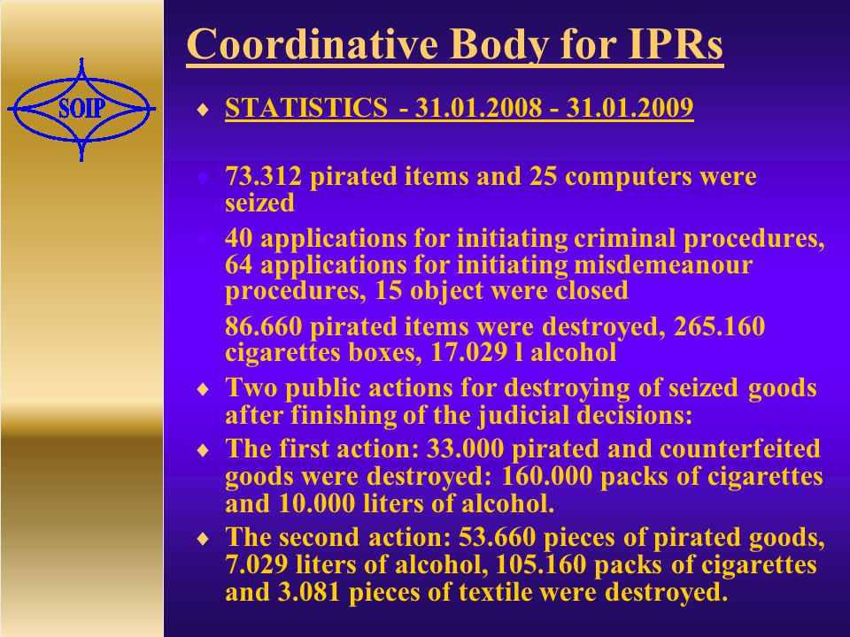 Coordinative Body for IPRs  STATISTICS  pirated items and 25 computers were seized  40 applications for initiating criminal procedures, 64 applications for initiating misdemeanour procedures, 15 object were closed  pirated items were destroyed, cigarettes boxes, l alcohol  Two public actions for destroying of seized goods after finishing of the judicial decisions:  The first action: pirated and counterfeited goods were destroyed: packs of cigarettes and liters of alcohol.