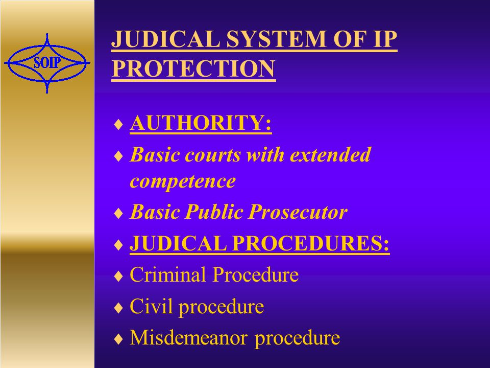 JUDICAL SYSTEM OF IP PROTECTION  AUTHORITY:  Basic courts with extended competence  Basic Public Prosecutor  JUDICAL PROCEDURES:  Criminal Procedure  Civil procedure  Misdemeanor procedure