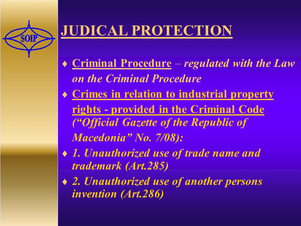 JUDICAL PROTECTION  Criminal Procedure – regulated with the Law on the Criminal Procedure  Crimes in relation to industrial property rights - provided in the Criminal Code ( Official Gazette of the Republic of Macedonia No.