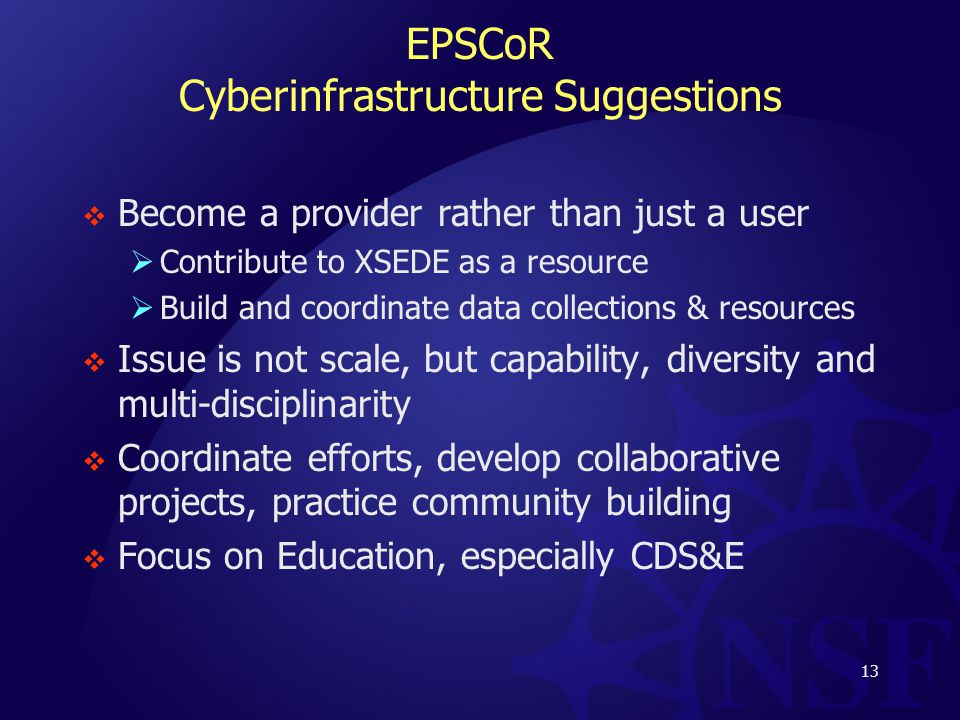 EPSCoR Cyberinfrastructure Suggestions  Become a provider rather than just a user  Contribute to XSEDE as a resource  Build and coordinate data collections & resources  Issue is not scale, but capability, diversity and multi-disciplinarity  Coordinate efforts, develop collaborative projects, practice community building  Focus on Education, especially CDS&E 13