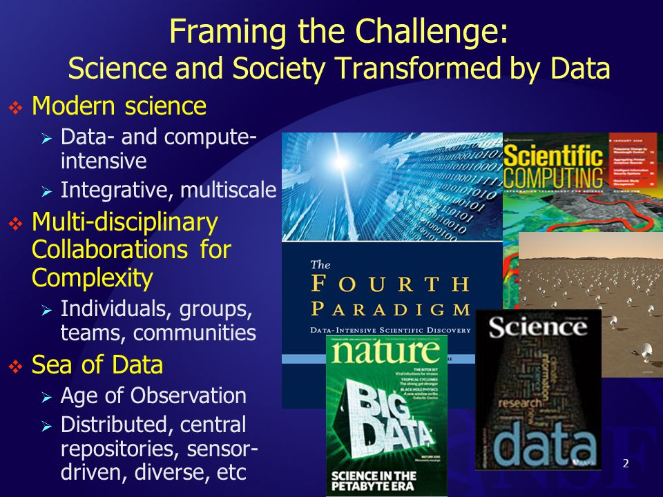 Framing the Challenge: Science and Society Transformed by Data  Modern science  Data- and compute- intensive  Integrative, multiscale  Multi-disciplinary Collaborations for Complexity  Individuals, groups, teams, communities  Sea of Data  Age of Observation  Distributed, central repositories, sensor- driven, diverse, etc 2
