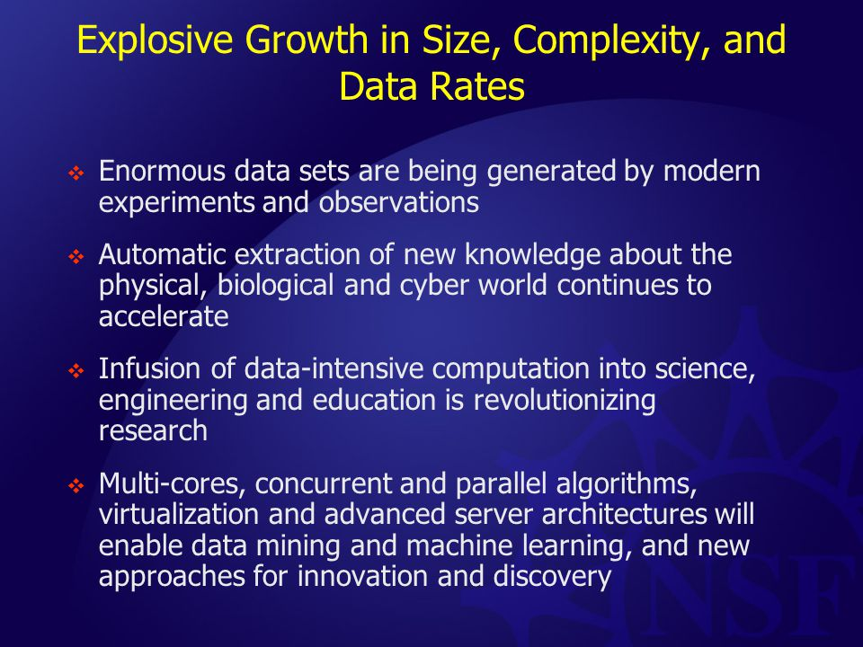Explosive Growth in Size, Complexity, and Data Rates  Enormous data sets are being generated by modern experiments and observations  Automatic extraction of new knowledge about the physical, biological and cyber world continues to accelerate  Infusion of data-intensive computation into science, engineering and education is revolutionizing research  Multi-cores, concurrent and parallel algorithms, virtualization and advanced server architectures will enable data mining and machine learning, and new approaches for innovation and discovery