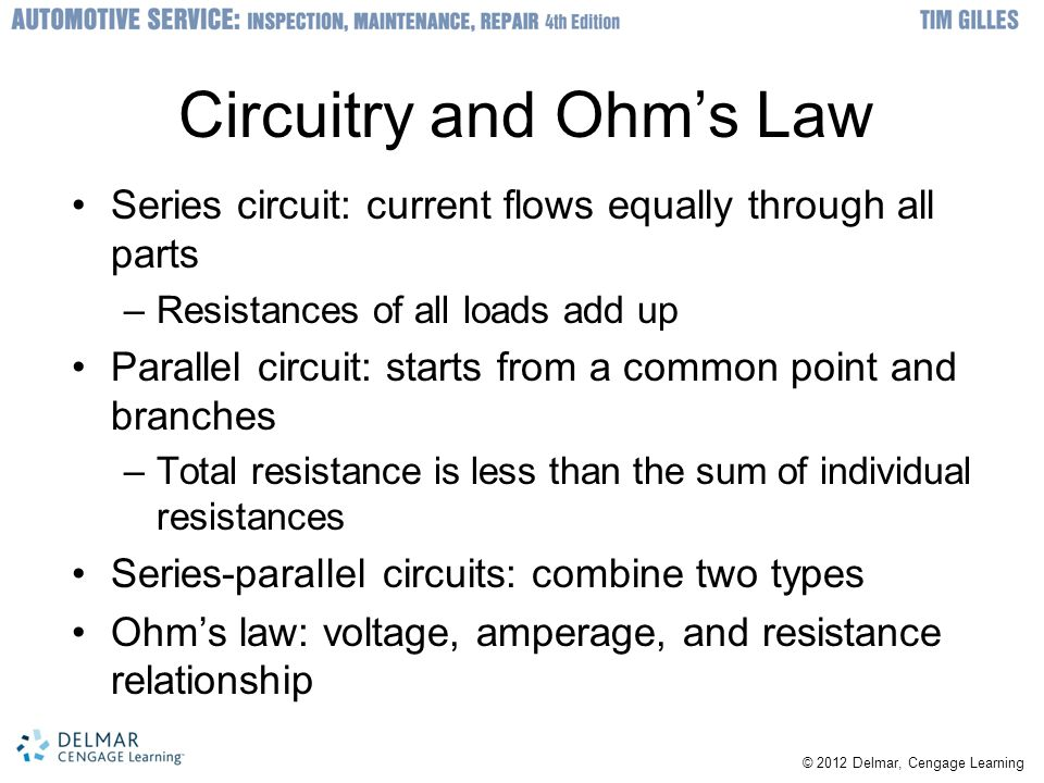 Circuitry and Ohm's Law Series circuit: current flows equally through all parts –Resistances of all loads add up Parallel circuit: starts from a common point and branches –Total resistance is less than the sum of individual resistances Series-parallel circuits: combine two types Ohm's law: voltage, amperage, and resistance relationship