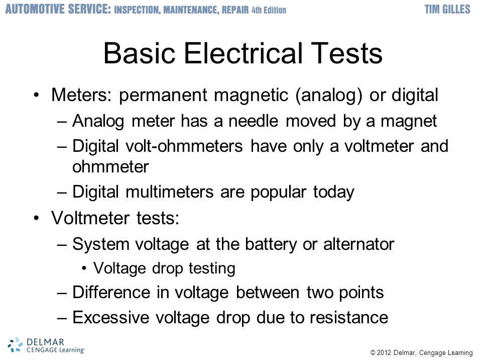 © 2012 Delmar, Cengage Learning Basic Electrical Tests Meters: permanent magnetic (analog) or digital –Analog meter has a needle moved by a magnet –Digital volt-ohmmeters have only a voltmeter and ohmmeter –Digital multimeters are popular today Voltmeter tests: –System voltage at the battery or alternator Voltage drop testing –Difference in voltage between two points –Excessive voltage drop due to resistance