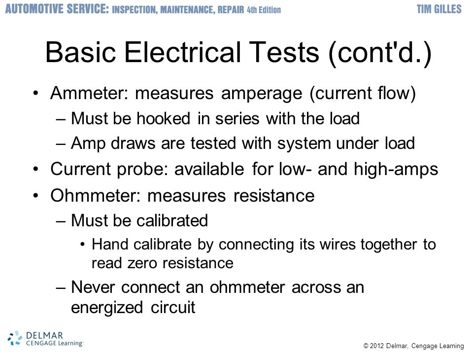 © 2012 Delmar, Cengage Learning Basic Electrical Tests (cont d.) Ammeter: measures amperage (current flow) –Must be hooked in series with the load –Amp draws are tested with system under load Current probe: available for low- and high-amps Ohmmeter: measures resistance –Must be calibrated Hand calibrate by connecting its wires together to read zero resistance –Never connect an ohmmeter across an energized circuit