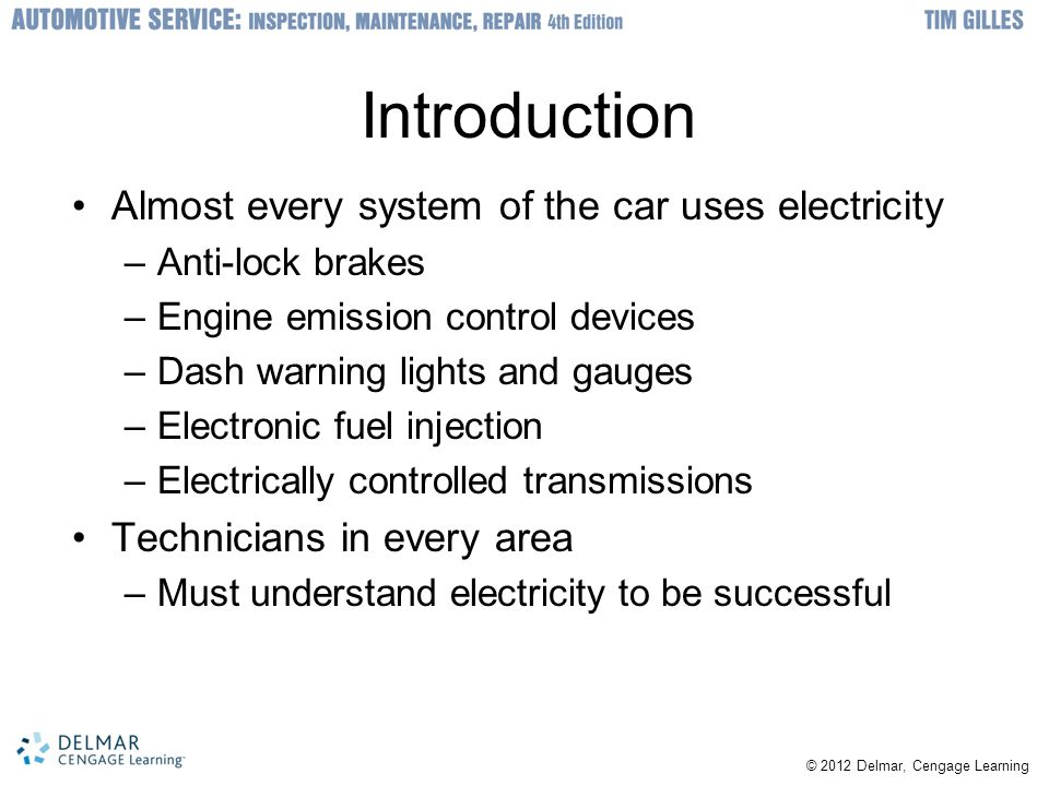 © 2012 Delmar, Cengage Learning Introduction Almost every system of the car uses electricity –Anti-lock brakes –Engine emission control devices –Dash warning lights and gauges –Electronic fuel injection –Electrically controlled transmissions Technicians in every area –Must understand electricity to be successful