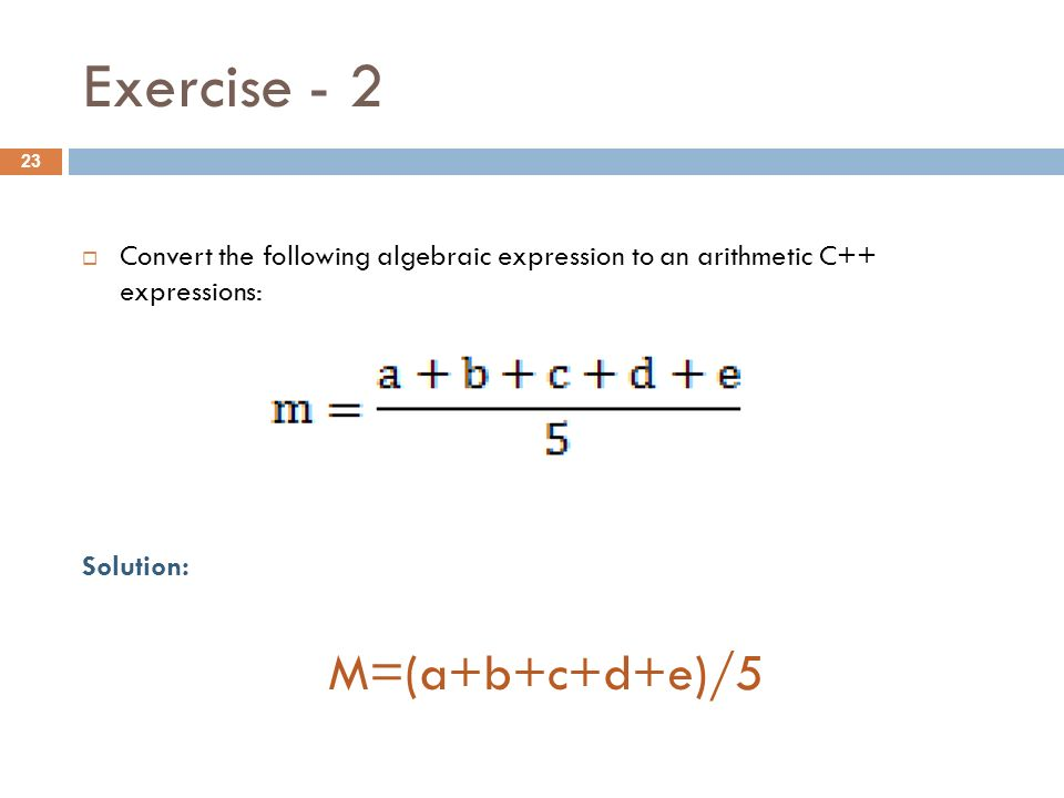 Exercise  Convert the following algebraic expression to an arithmetic C++ expressions: Solution: M=(a+b+c+d+e)/5