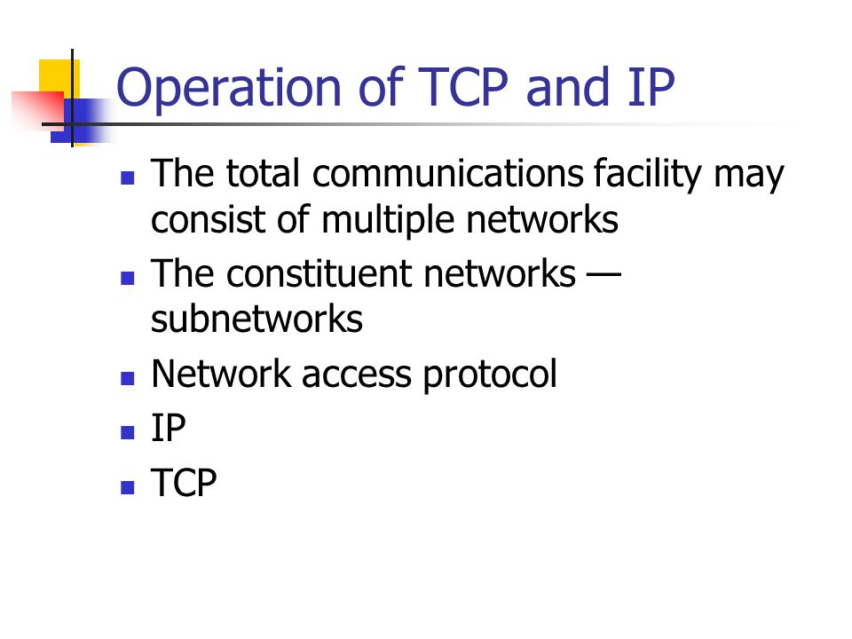 Operation of TCP and IP The total communications facility may consist of multiple networks The constituent networks — subnetworks Network access protocol IP TCP