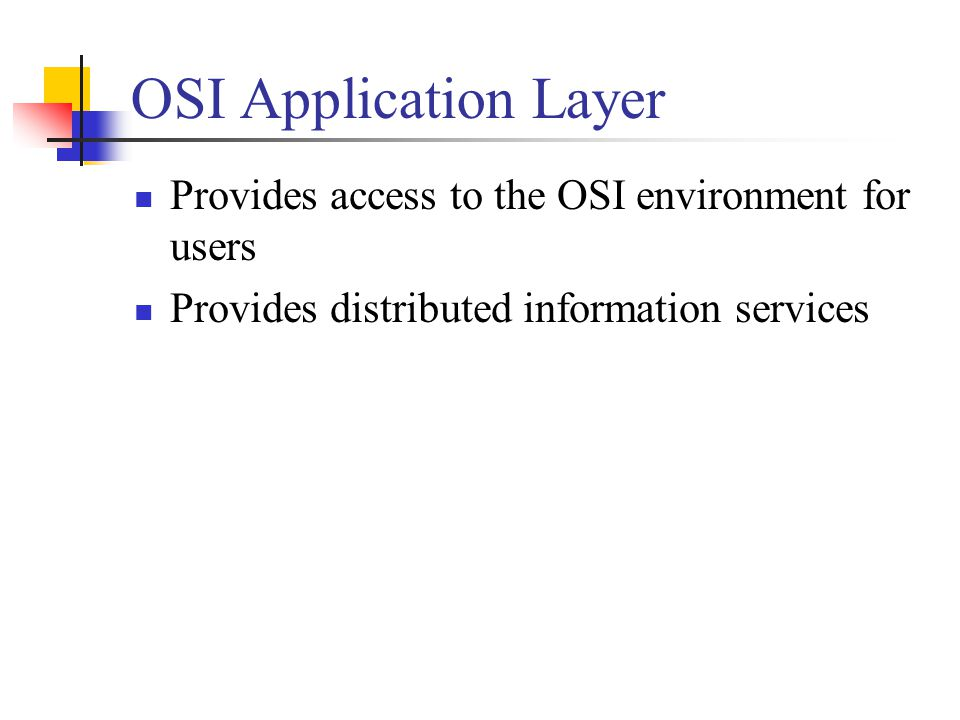 OSI Application Layer Provides access to the OSI environment for users Provides distributed information services