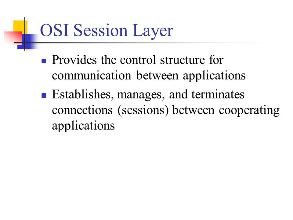 OSI Session Layer Provides the control structure for communication between applications Establishes, manages, and terminates connections (sessions) between cooperating applications