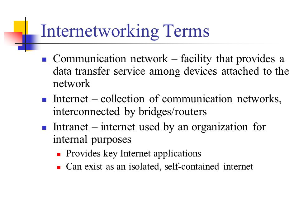 Internetworking Terms Communication network – facility that provides a data transfer service among devices attached to the network Internet – collection of communication networks, interconnected by bridges/routers Intranet – internet used by an organization for internal purposes Provides key Internet applications Can exist as an isolated, self-contained internet