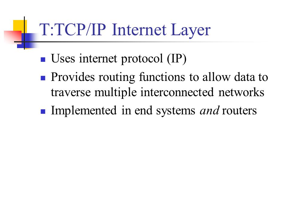 T:TCP/IP Internet Layer Uses internet protocol (IP) Provides routing functions to allow data to traverse multiple interconnected networks Implemented in end systems and routers