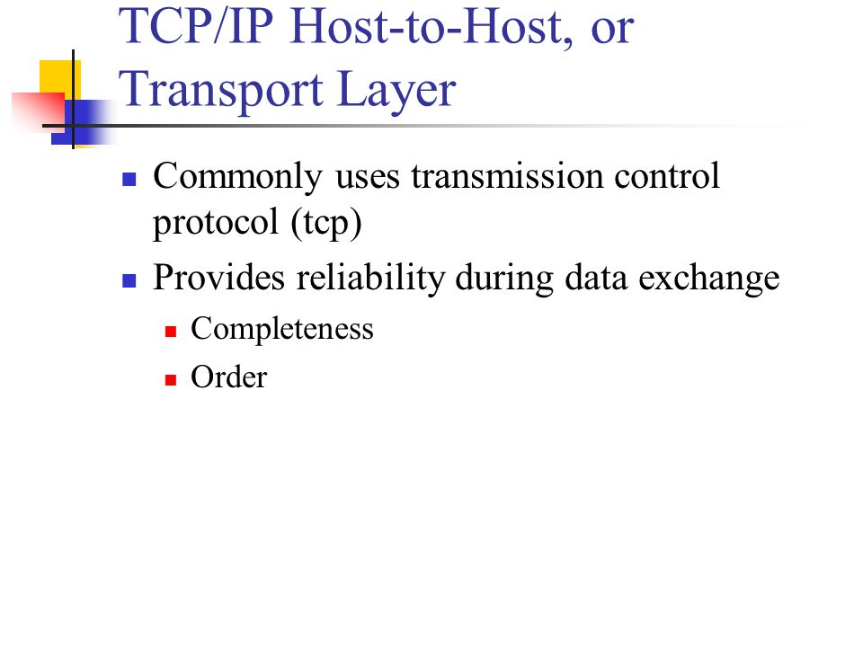 TCP/IP Host-to-Host, or Transport Layer Commonly uses transmission control protocol (tcp) Provides reliability during data exchange Completeness Order