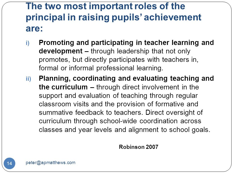 The two most important roles of the principal in raising pupils' achievement are: 14 i) Promoting and participating in teacher learning and development – through leadership that not only promotes, but directly participates with teachers in, formal or informal professional learning.