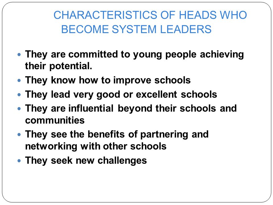 CHARACTERISTICS OF HEADS WHO BECOME SYSTEM LEADERS They are committed to young people achieving their potential.