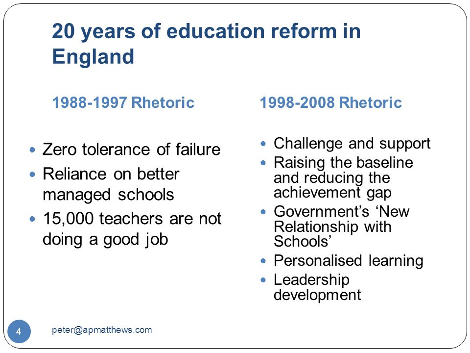 20 years of education reform in England Rhetoric Rhetoric 4 Zero tolerance of failure Reliance on better managed schools 15,000 teachers are not doing a good job Challenge and support Raising the baseline and reducing the achievement gap Government's 'New Relationship with Schools' Personalised learning Leadership development