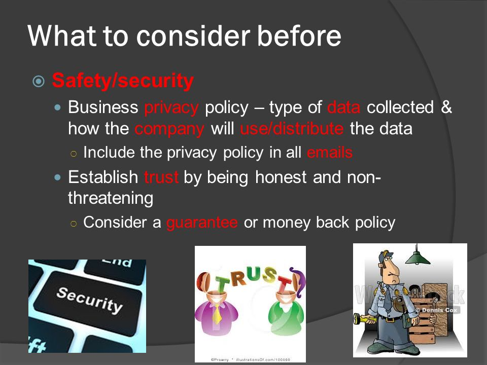 What to consider before  Safety/security Business privacy policy – type of data collected & how the company will use/distribute the data ○ Include the privacy policy in all  s Establish trust by being honest and non- threatening ○ Consider a guarantee or money back policy