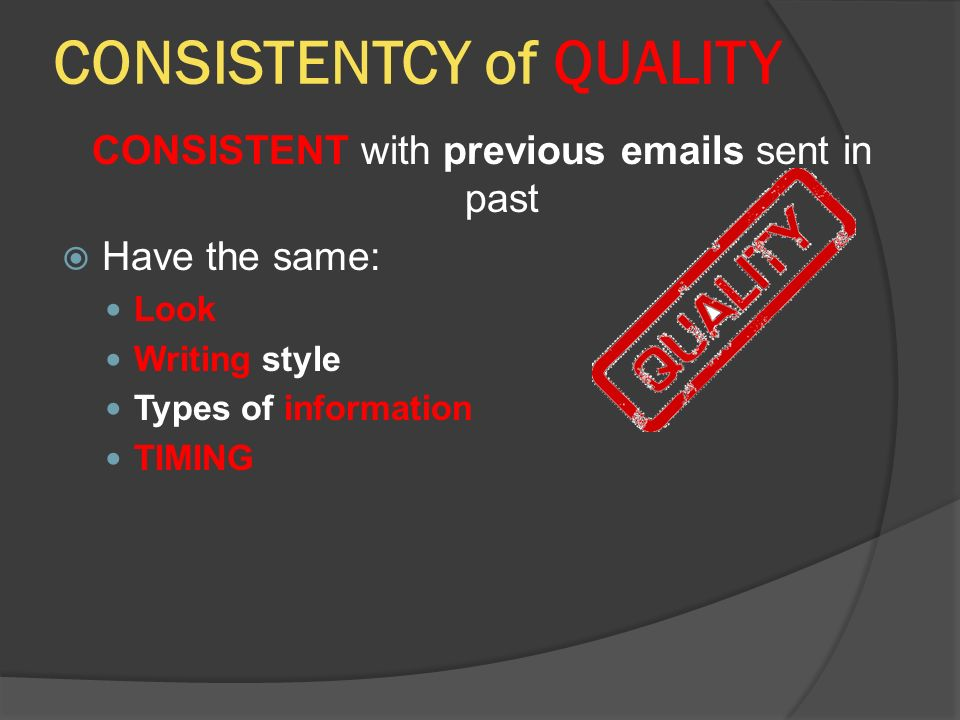 CONSISTENTCY of QUALITY CONSISTENT with previous  s sent in past  Have the same: Look Writing style Types of information TIMING